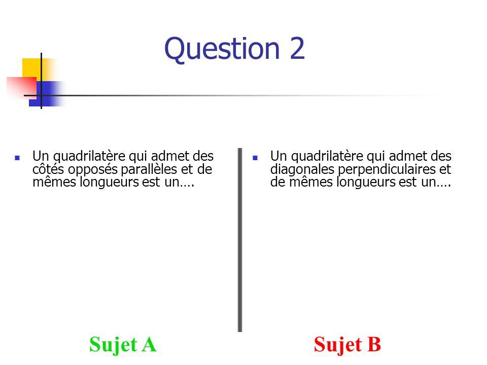 Question 2 Sujet ASujet B Un quadrilatère qui admet des côtés opposés parallèles et de mêmes longueurs est un…. Un quadrilatère qui admet des diagonal