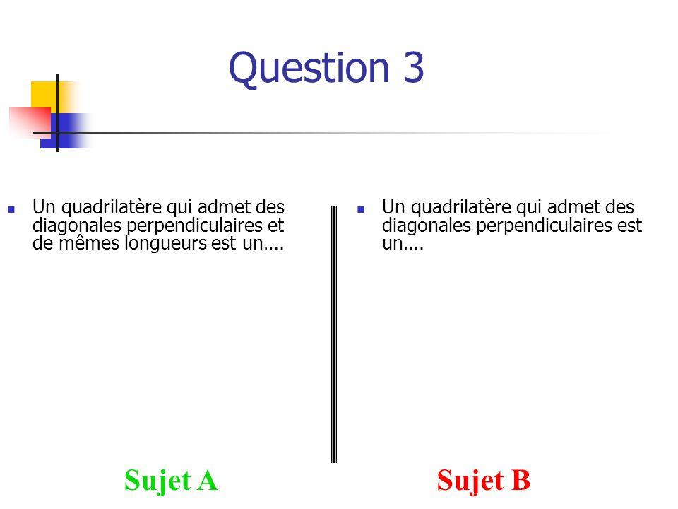 Question 3 Sujet ASujet B Un quadrilatère qui admet des diagonales perpendiculaires est un…. Un quadrilatère qui admet des diagonales perpendiculaires