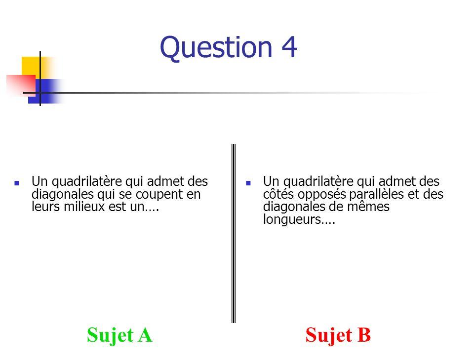 Question 4 Sujet ASujet B Un quadrilatère qui admet des diagonales qui se coupent en leurs milieux est un…. Un quadrilatère qui admet des côtés opposé