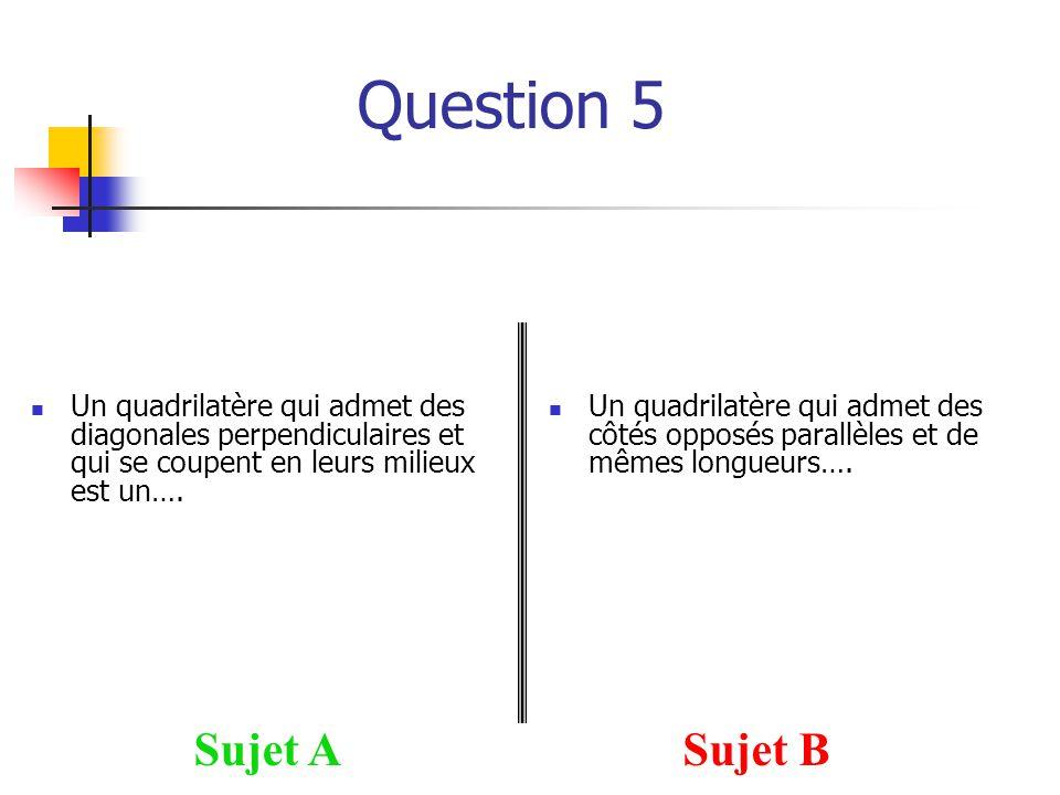 Question 5 Sujet ASujet B Un quadrilatère qui admet des diagonales perpendiculaires et qui se coupent en leurs milieux est un….