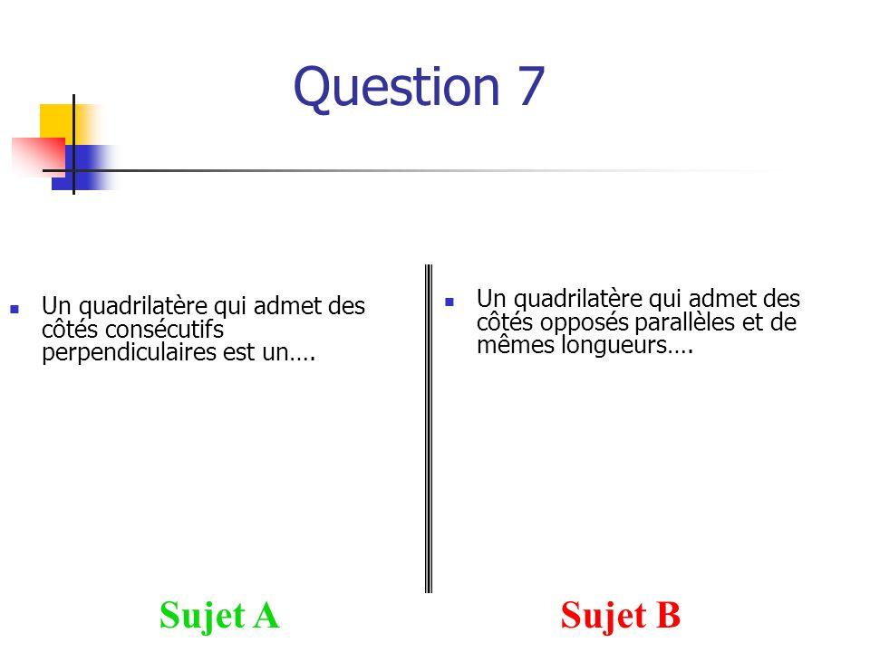Question 7 Sujet ASujet B Un quadrilatère qui admet des côtés opposés parallèles et de mêmes longueurs…. Un quadrilatère qui admet des côtés consécuti