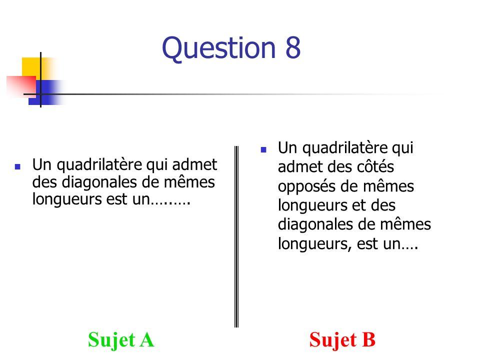Question 8 Sujet ASujet B Un quadrilatère qui admet des diagonales de mêmes longueurs est un…..…. Un quadrilatère qui admet des côtés opposés de mêmes