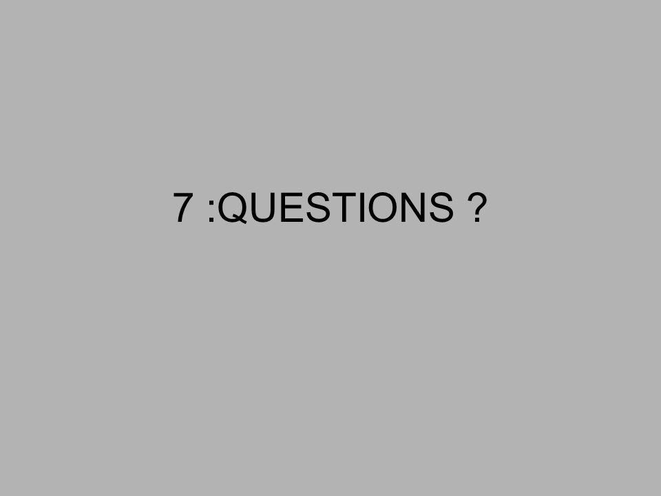 7 :QUESTIONS ?