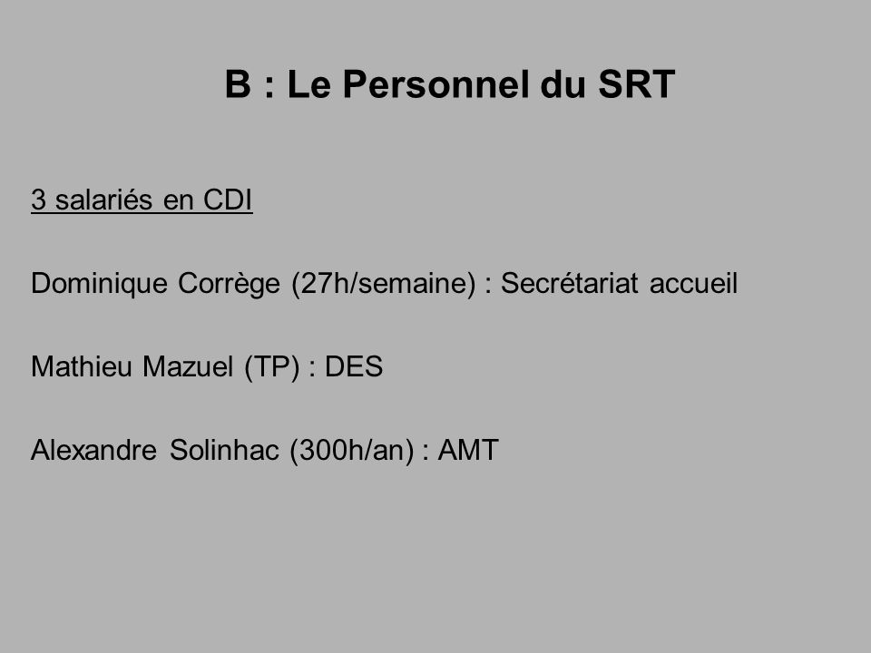 B : Le Personnel du SRT 3 salariés en CDI Dominique Corrège (27h/semaine) : Secrétariat accueil Mathieu Mazuel (TP) : DES Alexandre Solinhac (300h/an) : AMT