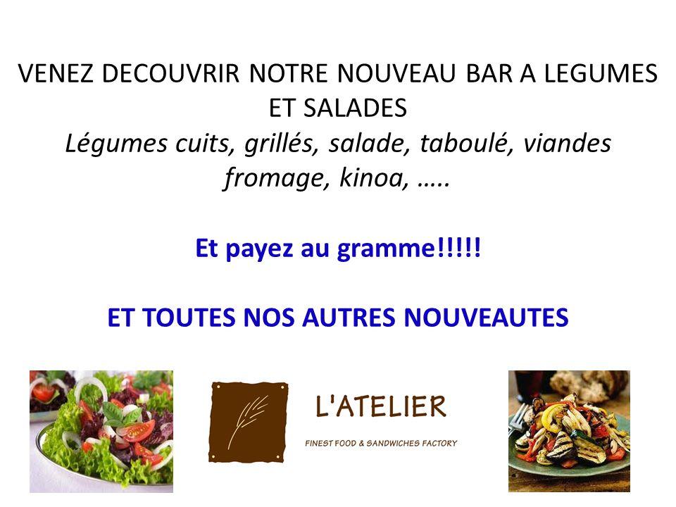 VENEZ DECOUVRIR NOTRE NOUVEAU BAR A LEGUMES ET SALADES Légumes cuits, grillés, salade, taboulé, viandes fromage, kinoa, ….. Et payez au gramme!!!!! ET