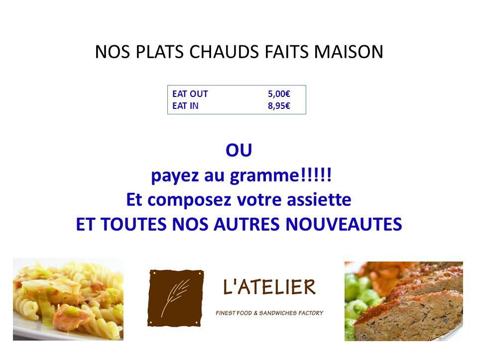 NOS PLATS CHAUDS FAITS MAISON OU payez au gramme!!!!! Et composez votre assiette ET TOUTES NOS AUTRES NOUVEAUTES EAT OUT5,00 EAT IN8,95