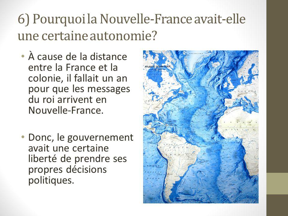 6) Pourquoi la Nouvelle-France avait-elle une certaine autonomie? À cause de la distance entre la France et la colonie, il fallait un an pour que les