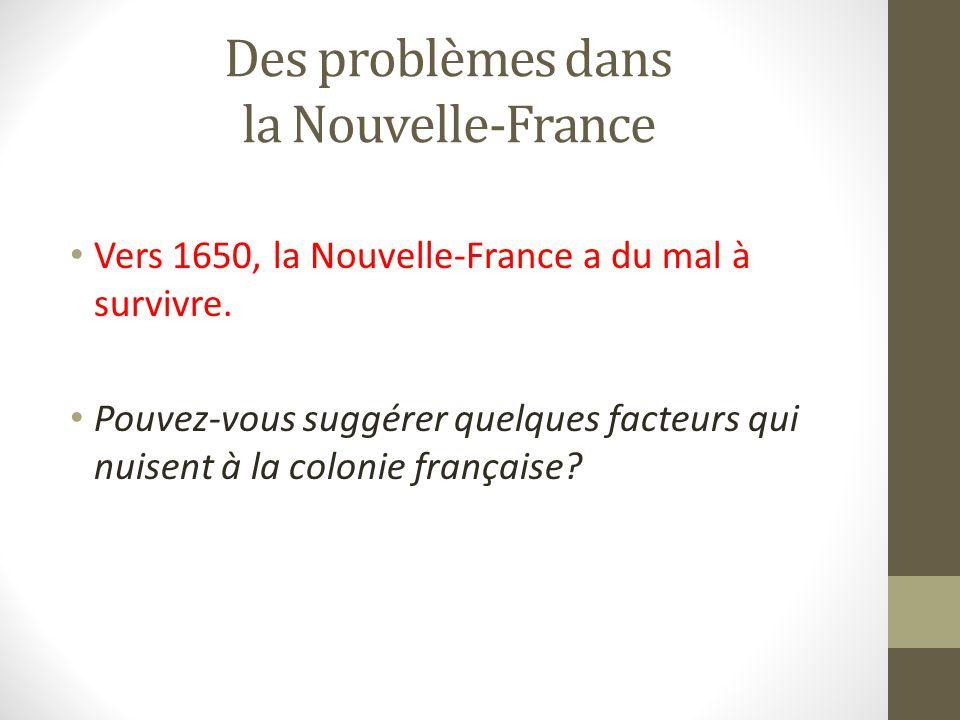 Des problèmes dans la Nouvelle-France Vers 1650, la Nouvelle-France a du mal à survivre. Pouvez-vous suggérer quelques facteurs qui nuisent à la colon