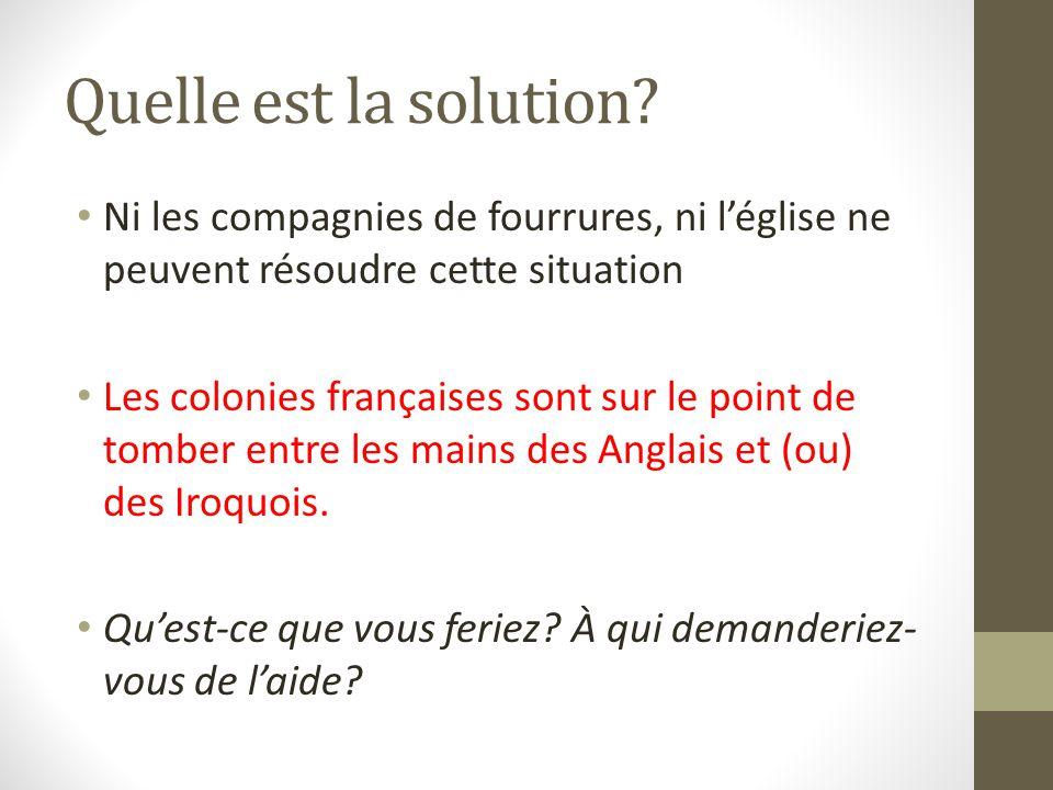 Quelle est la solution? Ni les compagnies de fourrures, ni léglise ne peuvent résoudre cette situation Les colonies françaises sont sur le point de to