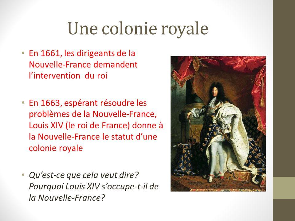 Une colonie royale En 1661, les dirigeants de la Nouvelle-France demandent lintervention du roi En 1663, espérant résoudre les problèmes de la Nouvelle-France, Louis XIV (le roi de France) donne à la Nouvelle-France le statut dune colonie royale Quest-ce que cela veut dire.
