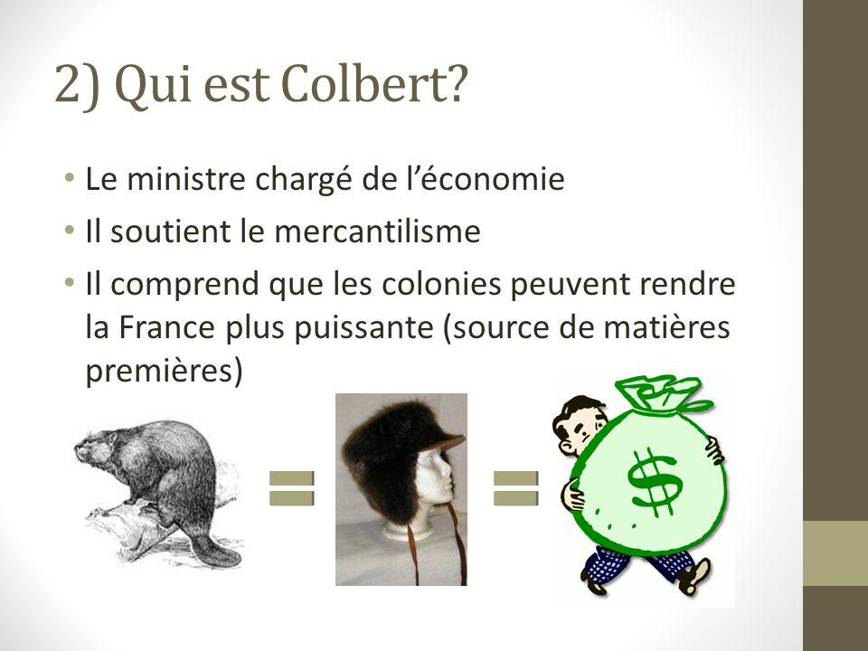 2) Qui est Colbert? Le ministre chargé de léconomie Il soutient le mercantilisme Il comprend que les colonies peuvent rendre la France plus puissante