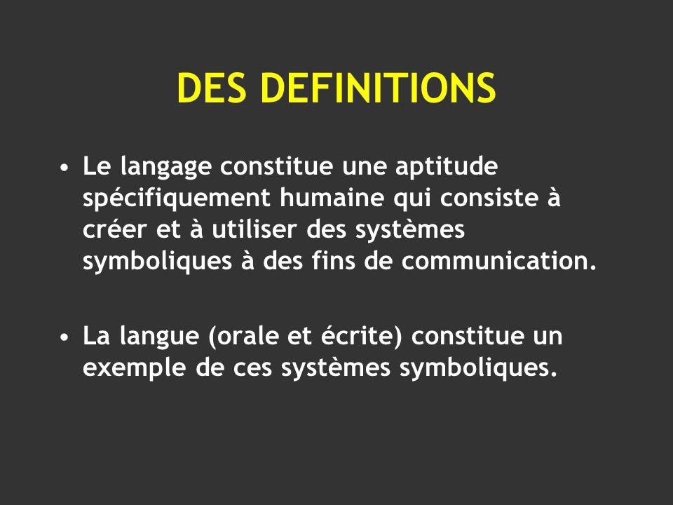 DES DEFINITIONS Le langage constitue une aptitude spécifiquement humaine qui consiste à créer et à utiliser des systèmes symboliques à des fins de com