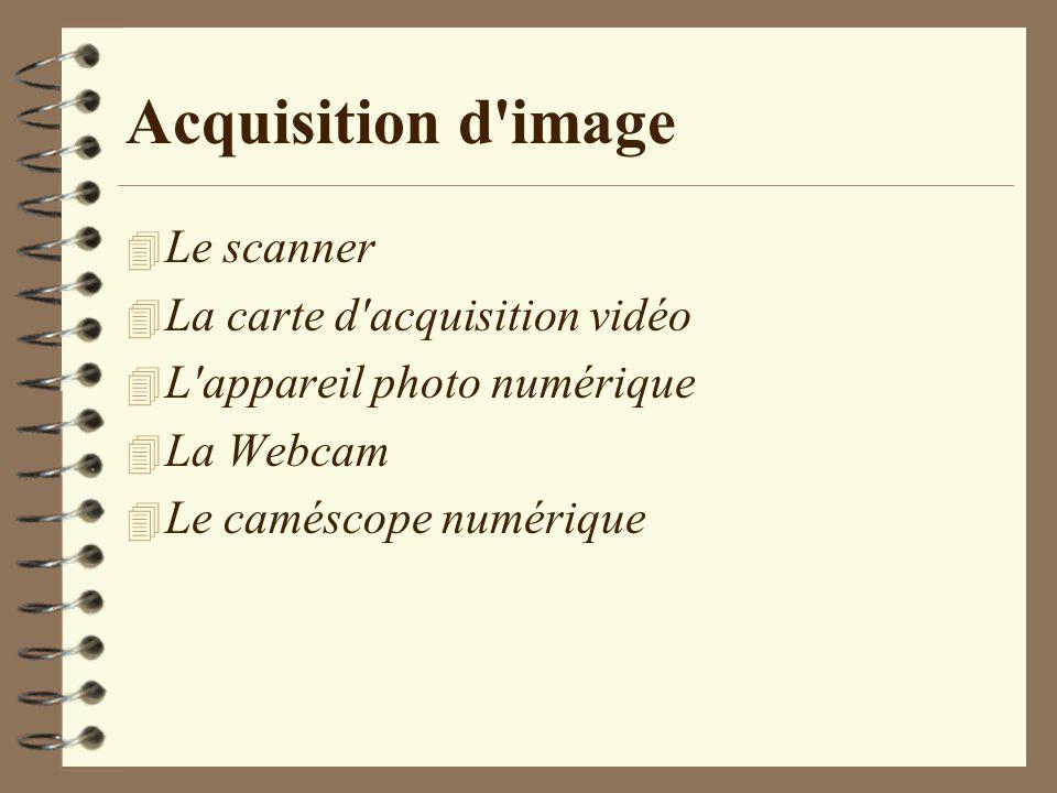 Acquisition d'image 4 Le scanner 4 La carte d'acquisition vidéo 4 L'appareil photo numérique 4 La Webcam 4 Le caméscope numérique