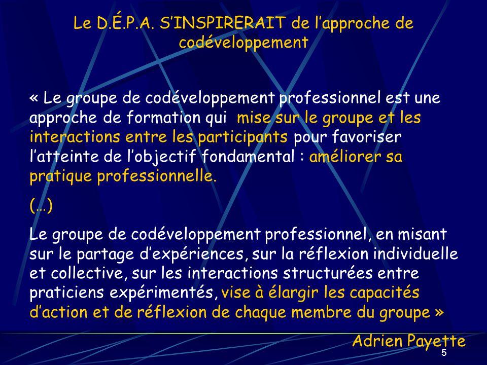 5 Le D.É.P.A. SINSPIRERAIT de lapproche de codéveloppement « Le groupe de codéveloppement professionnel est une approche de formation qui mise sur le