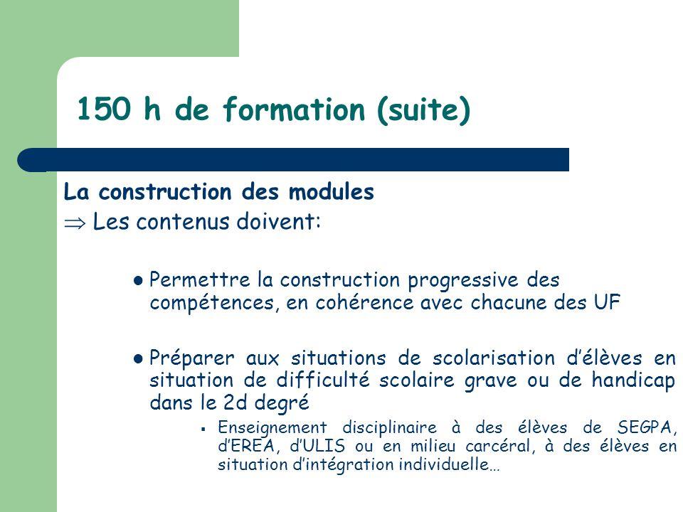 150 h de formation (suite) La construction des modules Les contenus doivent: Permettre la construction progressive des compétences, en cohérence avec