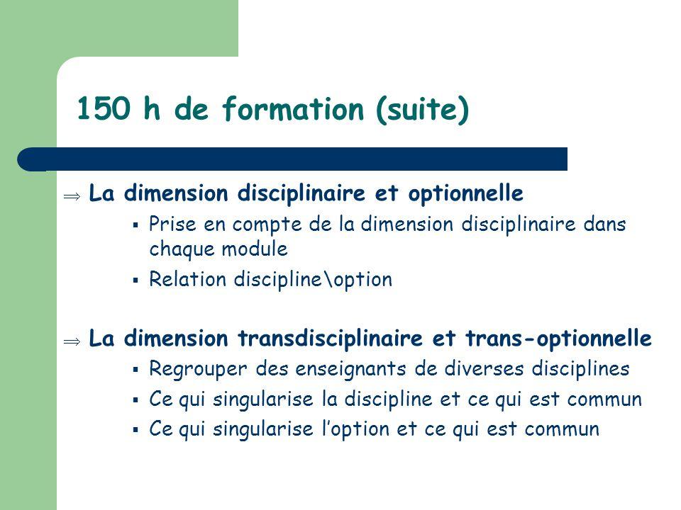 150 h de formation (suite) La dimension disciplinaire et optionnelle Prise en compte de la dimension disciplinaire dans chaque module Relation discipl
