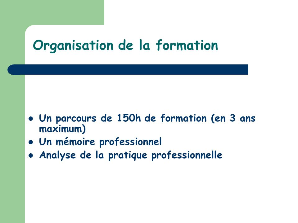 Organisation de la formation Un parcours de 150h de formation (en 3 ans maximum) Un mémoire professionnel Analyse de la pratique professionnelle