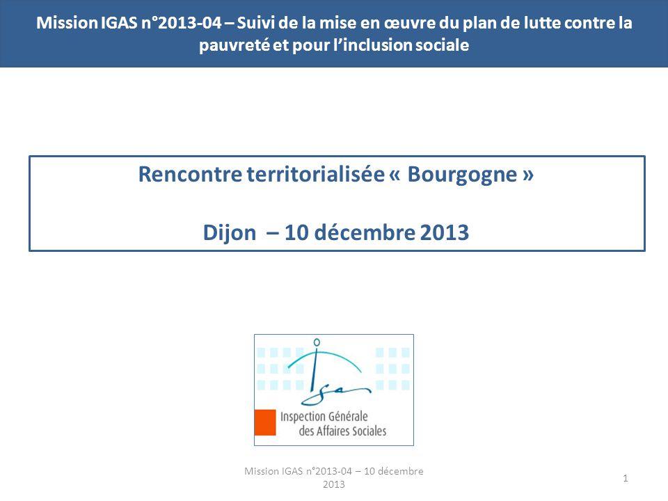 Mission IGAS n°2013-04 – Suivi de la mise en œuvre du plan de lutte contre la pauvreté et pour linclusion sociale Rencontre territorialisée « Bourgogne » Dijon – 10 décembre 2013 Mission IGAS n°2013-04 – 10 décembre 2013 1