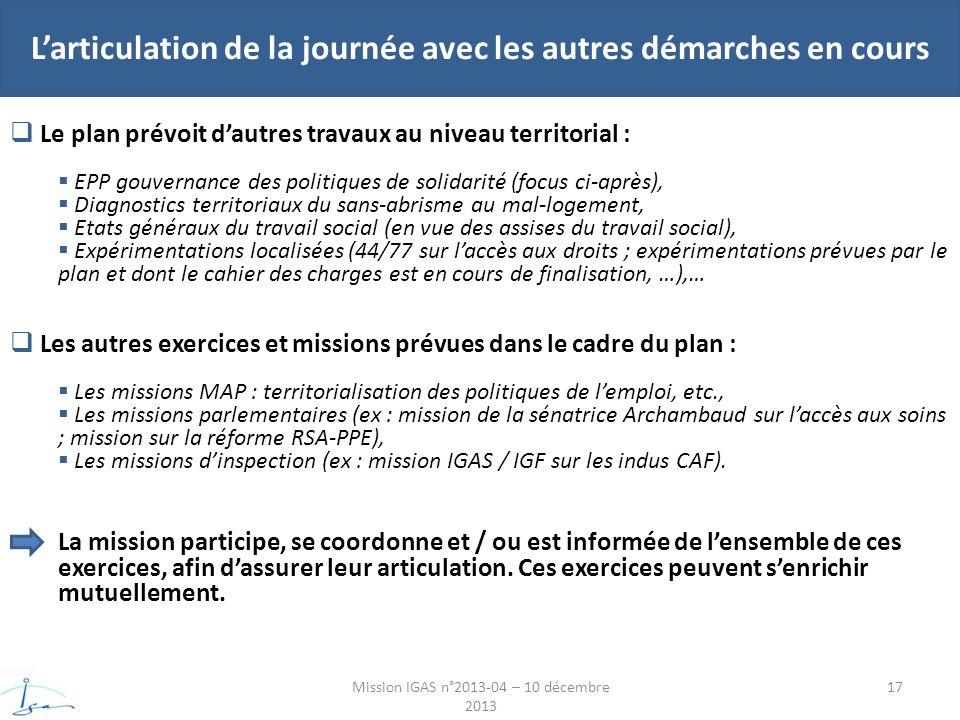 Larticulation de la journée avec les autres démarches en cours Mission IGAS n°2013-04 – 10 décembre 2013 Le plan prévoit dautres travaux au niveau territorial : EPP gouvernance des politiques de solidarité (focus ci-après), Diagnostics territoriaux du sans-abrisme au mal-logement, Etats généraux du travail social (en vue des assises du travail social), Expérimentations localisées (44/77 sur laccès aux droits ; expérimentations prévues par le plan et dont le cahier des charges est en cours de finalisation, …),… Les autres exercices et missions prévues dans le cadre du plan : Les missions MAP : territorialisation des politiques de lemploi, etc., Les missions parlementaires (ex : mission de la sénatrice Archambaud sur laccès aux soins ; mission sur la réforme RSA-PPE), Les missions dinspection (ex : mission IGAS / IGF sur les indus CAF).