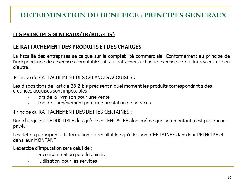 16 LES PRINCIPES GENERAUX (IR/BIC et IS) LE RATTACHEMENT DES PRODUITS ET DES CHARGES La fiscalité des entreprises se calque sur la comptabilité commerciale.