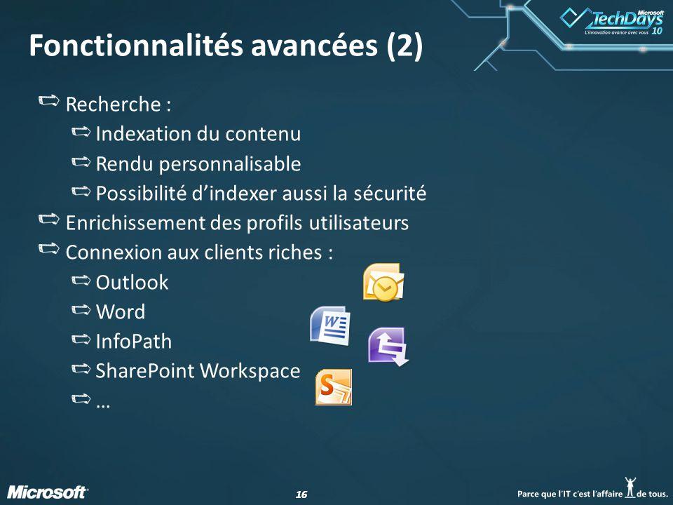 16 Fonctionnalités avancées (2) Recherche : Indexation du contenu Rendu personnalisable Possibilité dindexer aussi la sécurité Enrichissement des profils utilisateurs Connexion aux clients riches : Outlook Word InfoPath SharePoint Workspace …