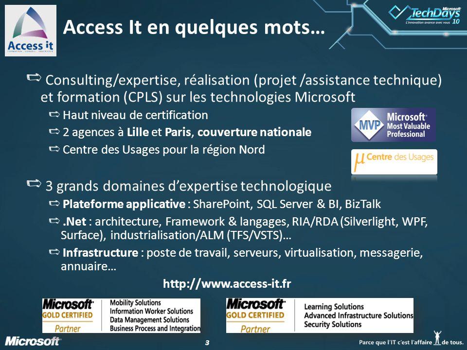 33 Access It en quelques mots… Consulting/expertise, réalisation (projet /assistance technique) et formation (CPLS) sur les technologies Microsoft Haut niveau de certification 2 agences à Lille et Paris, couverture nationale Centre des Usages pour la région Nord 3 grands domaines dexpertise technologique Plateforme applicative : SharePoint, SQL Server & BI, BizTalk.Net : architecture, Framework & langages, RIA/RDA (Silverlight, WPF, Surface), industrialisation/ALM (TFS/VSTS)… Infrastructure : poste de travail, serveurs, virtualisation, messagerie, annuaire… http://www.access-it.fr
