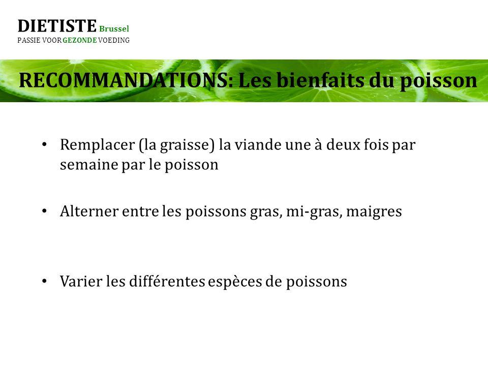 DIETISTE Brussel PASSIE VOOR GEZONDE VOEDING RECOMMANDATIONS: Les bienfaits du poisson Remplacer (la graisse) la viande une à deux fois par semaine pa