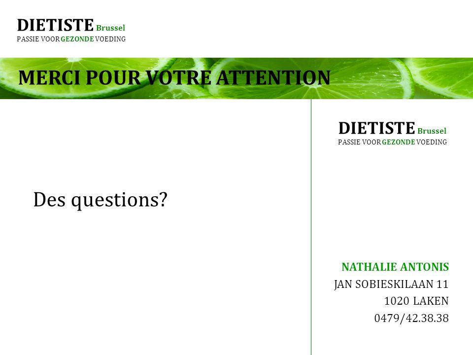 DIETISTE Brussel PASSIE VOOR GEZONDE VOEDING MERCI POUR VOTRE ATTENTION Des questions? NATHALIE ANTONIS JAN SOBIESKILAAN 11 1020 LAKEN 0479/42.38.38 D