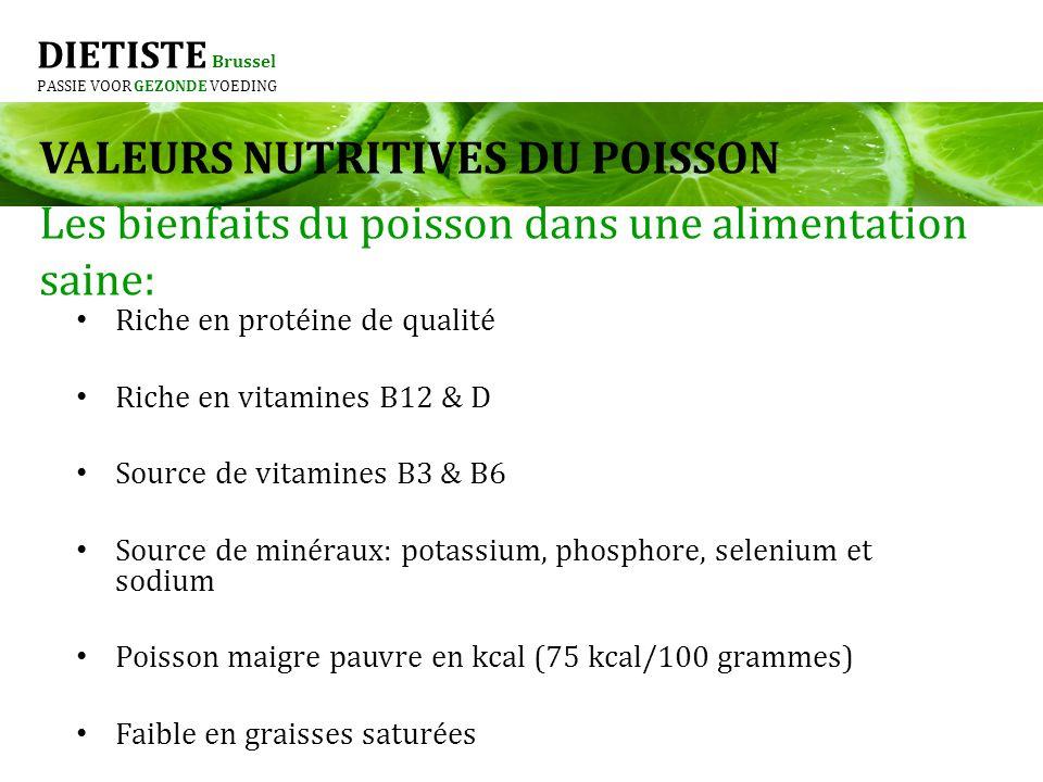 DIETISTE Brussel PASSIE VOOR GEZONDE VOEDING Les protéines: éléments de construction Possède une fonction constructive et protectrice 10 à 15 % 1 g de protéine = 4 kcal Protéines animales et végétales VALEURS NUTRITIVES DU POISSON PROTEINES ANIMALES: viande, poisson, oeuf, lait et produits laitiers PROTEINES VEGETALES: Les légumineuses (o.a.