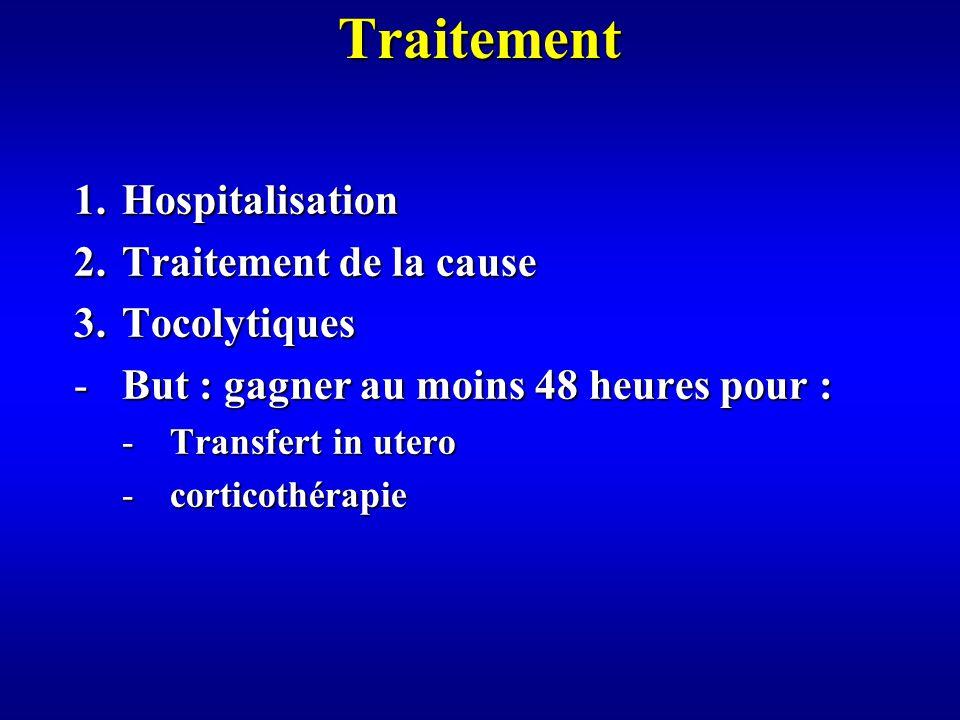 Traitement 1.Hospitalisation 2.Traitement de la cause 3.Tocolytiques -But : gagner au moins 48 heures pour : -Transfert in utero -corticothérapie