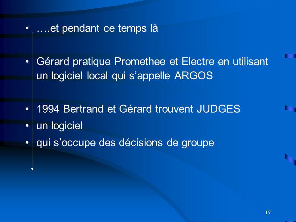 17 ….et pendant ce temps là Gérard pratique Promethee et Electre en utilisant un logiciel local qui sappelle ARGOS 1994 Bertrand et Gérard trouvent JUDGES un logiciel qui soccupe des décisions de groupe