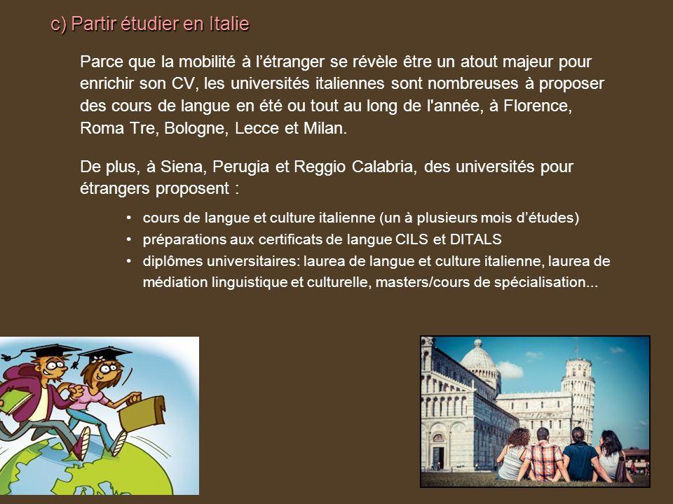 c) Partir étudier en Italie Parce que la mobilité à létranger se révèle être un atout majeur pour enrichir son CV, les universités italiennes sont nombreuses à proposer des cours de langue en été ou tout au long de l année, à Florence, Roma Tre, Bologne, Lecce et Milan.