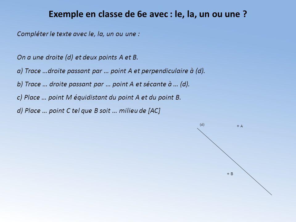 Exemple en classe de 6e avec : le, la, un ou une ? + A + B (d) On a une droite (d) et deux points A et B. a) Trace …droite passant par … point A et pe