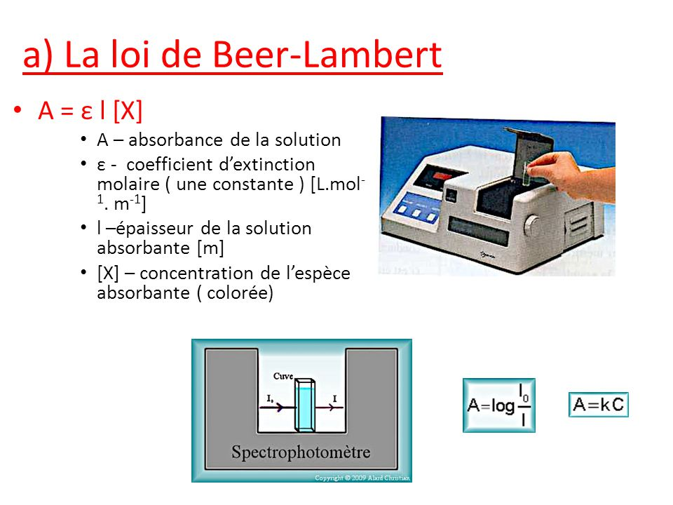 a) La loi de Beer-Lambert A = ε l [X] A – absorbance de la solution ε - coefficient dextinction molaire ( une constante ) [L.mol - 1.