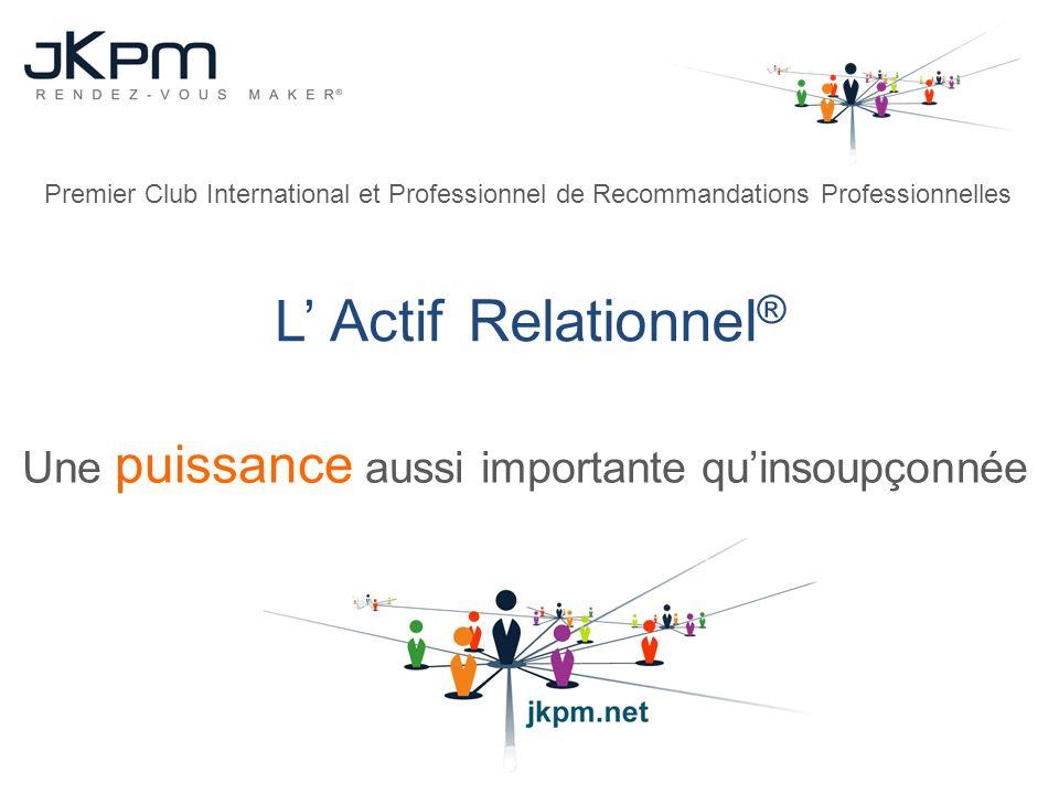 L ActifRelationnel ® Une puissance aussi importante quinsoupçonnée Premier Club International et Professionnel de Recommandations Professionnelles