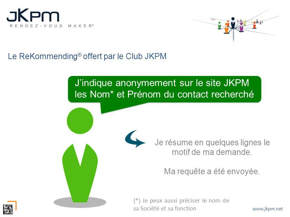 www.jkpm.net Le ReKommending ® offert par le Club JKPM Je résume en quelques lignes le motif de ma demande. Ma requête a été envoyée. Jindique anonyme