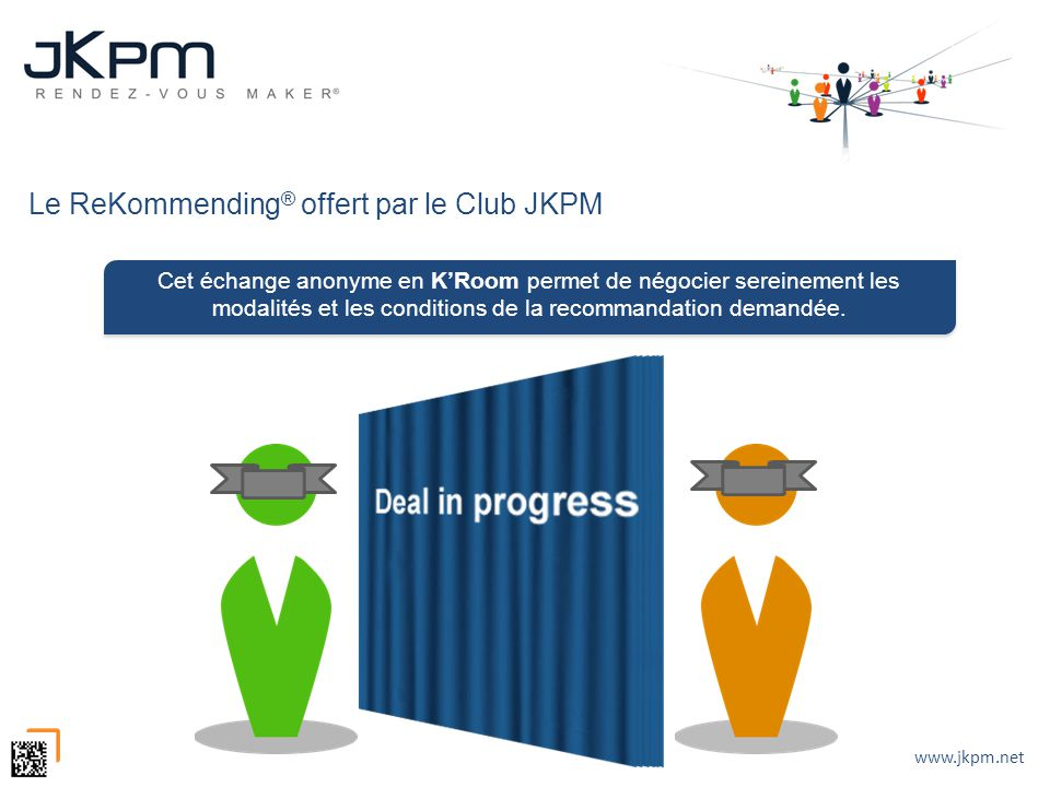 www.jkpm.net Le ReKommending ® offert par le Club JKPM Cet échange anonyme en KRoom permet de négocier sereinement les modalités et les conditions de