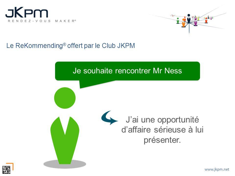 www.jkpm.net Jai une opportunité daffaire sérieuse à lui présenter. Je souhaite rencontrer Mr Ness Le ReKommending ® offert par le Club JKPM