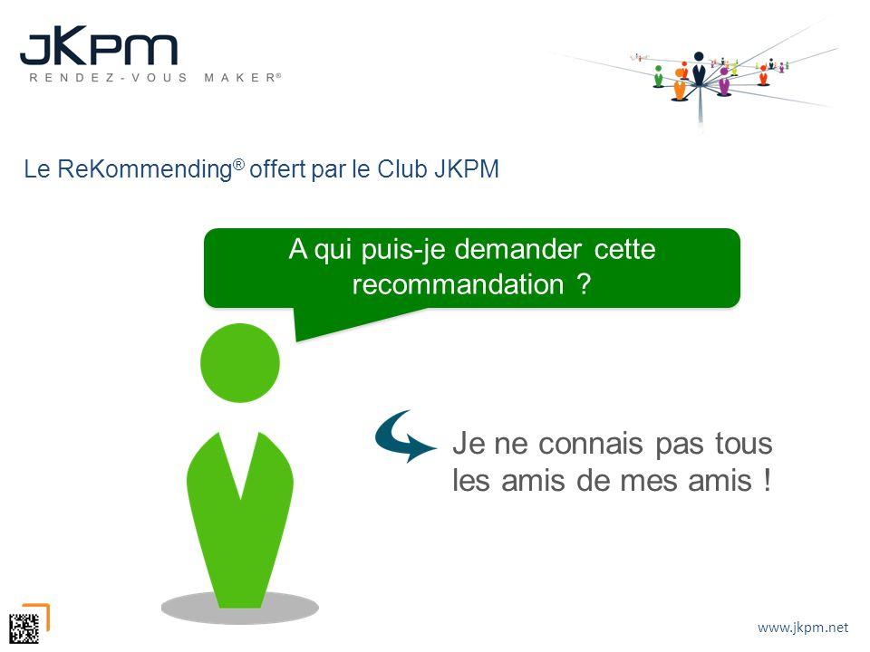 www.jkpm.net Le ReKommending ® offert par le Club JKPM Je ne connais pas tous les amis de mes amis ! A qui puis-je demander cette recommandation ?