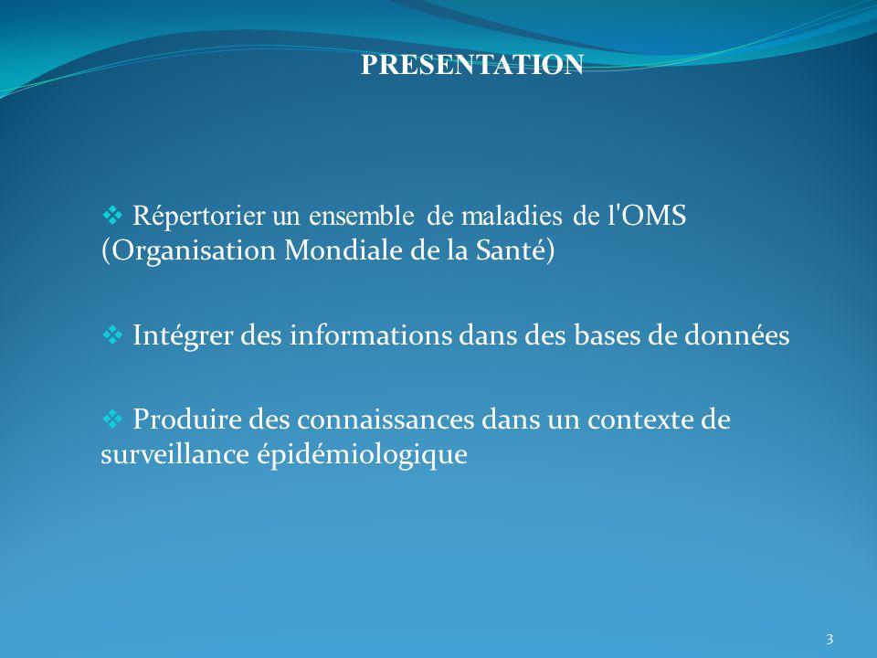 Répertorier un ensemble de maladies de l OMS (Organisation Mondiale de la Santé) Intégrer des informations dans des bases de données Produire des connaissances dans un contexte de surveillance épidémiologique 3 PRESENTATION