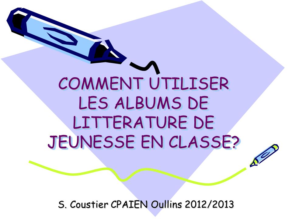 COMMENT UTILISER LES ALBUMS DE LITTERATURE DE JEUNESSE EN CLASSE? S. Coustier CPAIEN Oullins 2012/2013