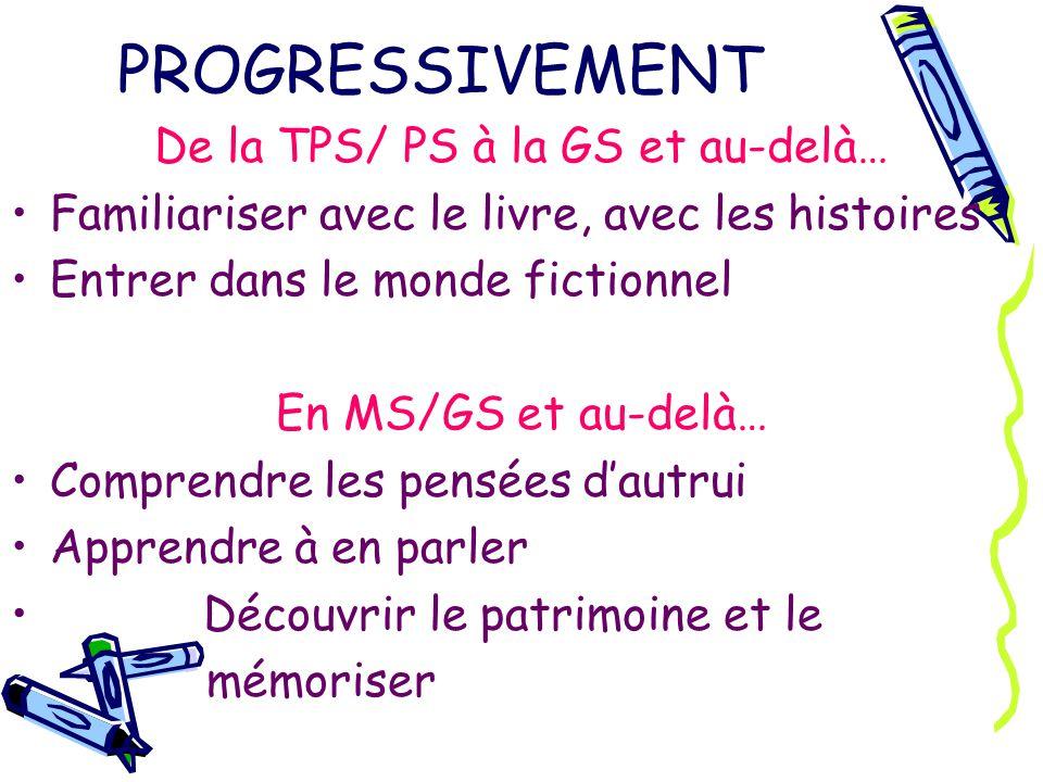 PROGRESSIVEMENT De la TPS/ PS à la GS et au-delà… Familiariser avec le livre, avec les histoires Entrer dans le monde fictionnel En MS/GS et au-delà…