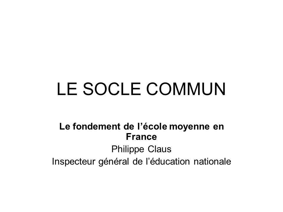 LE SOCLE COMMUN Le fondement de lécole moyenne en France Philippe Claus Inspecteur général de léducation nationale