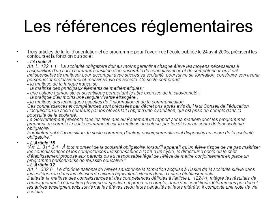 Les références réglementaires Trois articles de la loi dorientation et de programme pour lavenir de lécole publiée le 24 avril 2005, précisent les contours et la fonction du socle : - lArticle 9 Art.