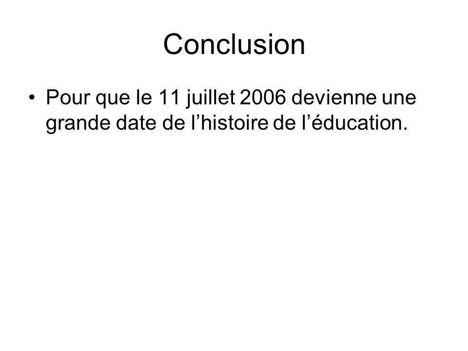 Conclusion Pour que le 11 juillet 2006 devienne une grande date de lhistoire de léducation.