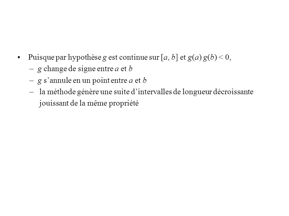 Puisque par hypothèse g est continue sur [a, b] et g(a) g(b) < 0, – g change de signe entre a et b – g sannule en un point entre a et b – la méthode génère une suite dintervalles de longueur décroissante jouissant de la même propriété La suite des valeurs des longueurs des intervalles est la suivante: