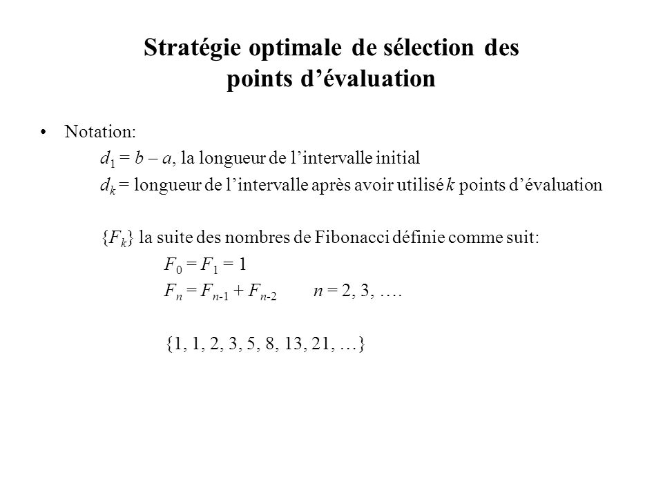 Stratégie optimale de sélection des points dévaluation Notation: d 1 = b – a, la longueur de lintervalle initial d k = longueur de lintervalle après avoir utilisé k points dévaluation {F k } la suite des nombres de Fibonacci définie comme suit: F 0 = F 1 = 1 F n = F n-1 + F n-2 n = 2, 3, ….