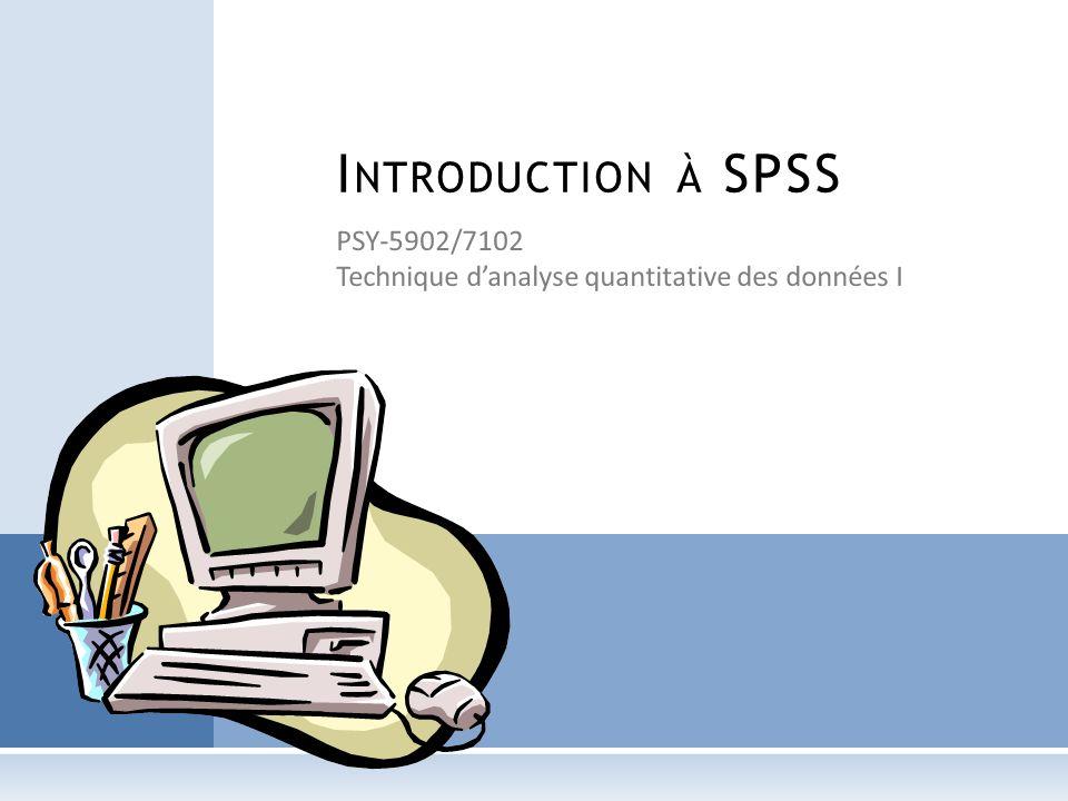 PSY-5902/7102 Technique danalyse quantitative des données I I NTRODUCTION À SPSS