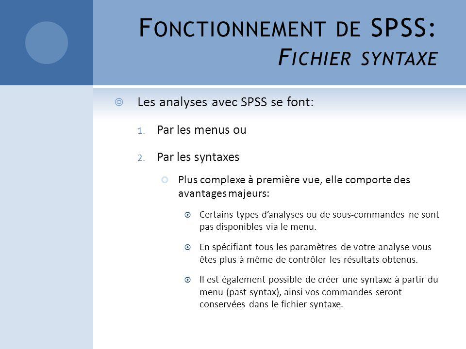 F ONCTIONNEMENT DE SPSS: F ICHIER SYNTAXE Les analyses avec SPSS se font: 1. Par les menus ou 2. Par les syntaxes Plus complexe à première vue, elle c