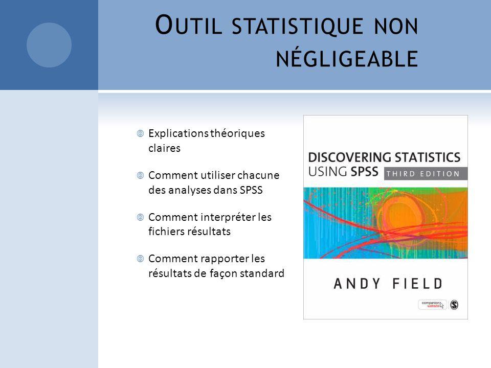 O UTIL STATISTIQUE NON NÉGLIGEABLE Explications théoriques claires Comment utiliser chacune des analyses dans SPSS Comment interpréter les fichiers ré